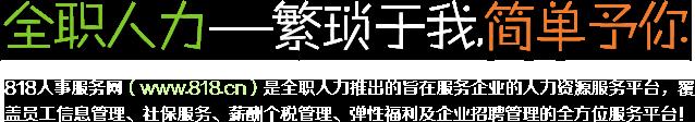 818人事服务网(www.818.cn)是全职人力推出的旨在更轻松的人事管理-Easier HR!包含员工入离职管理、在线社保办理、薪酬个税管理、福利商城、员工自助的全方位服务!